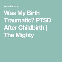 Was My Birth Traumatic? PTSD After Childbirth | The Mighty
