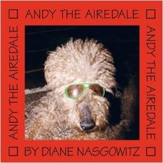 Andy the Airedale by Diane Nasgowitz 2010  This is Andy's story as only he can tell it. Something special is about to happen to him and he's pretty excited about it. He's been thinking about it, waiting for it and really needs it about now. But first let's meet the family Mom, Dad, Mark and Gwen, and don't forget Grandma. Andy will tell you what it's like living with them and what he has learned along the way.