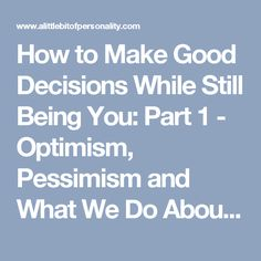 How to Make Good Decisions While Still Being You: Part 1 - Optimism, Pessimism and What We Do About It | A Little Bit of Personality