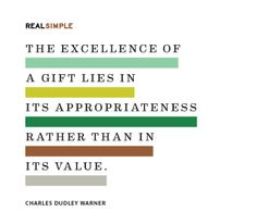 The excellence of a gift lies in its appropriateness rather than in its value.  - Charles Dudley Warner  ((I'm a present person.))