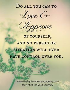 Do all you can to love & approve of yourself and no person or situation will ever have control over you.