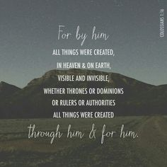 For in him all things were created: things in heaven and on earth, visible and invisible, whether thrones or powers or rulers or authorities; all things have been created through him and for him.  Colossians 1:16 NIV  http://bible.com/111/col.1.16.NIV