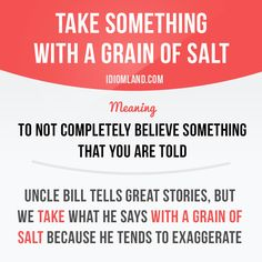 """""""Take something with a grain of salt"""" means """"to not completely believe something that you are told"""". Example: Uncle Bill tells great stories, but we take what he says with a grain of salt because he. English Phrases, English Idioms, English Words, English Grammar, Teaching English, English Language, English Tips, English Study, English Lessons"""