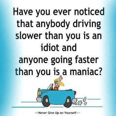 Have you every noticed that anybody driving slower than you is an idiot and anyone going faster than you is a maniac?