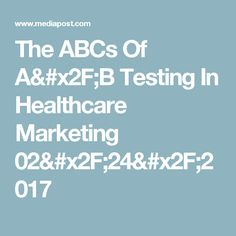 The ABCs Of A/B Testing In Healthcare Marketing 02/24/2017