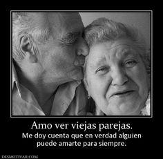 Amo ver viejas parejas. Me doy cuenta que en verdad alguien puede amarte para siempre.