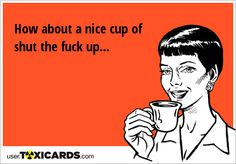 How about a nice cup of shut the fuck up. Fun Cup, E Cards, Get Over It, Confessions, I Laughed, Nice, Memes, Electronic Cards, Meme