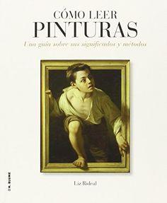 Cómo leer pinturas : una guía sobre sus significados y métodos / Liz Rideal (2014)