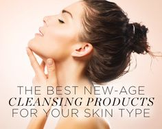 The Best New-Age Cleansing Products for Your Skin Type