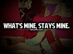 What's mine, stays mine.<3