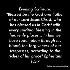 Evening Scripture: Blessed be the God and Father of our Lord Jesus Christ, who has blessed us in Christ with every spiritual blessing in the heavenly places... In him we have redemption through his blood, the forgiveness of our trespasses, according to the riches of his grace #eveningscripture #scripturequote #biblequote #instabible #instaquote #quote #goodmorning #seekgod #godsword #godislove #gospel #jesus #jesussaves #teamjesus #LHBK #youthministry #preach #testify #pray #grace #mercy
