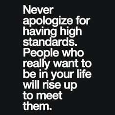 """""""Never apologize for having high standards. People who really want to be in your life will rise up to meet them.""""—Ziad K. Abdelnour"""