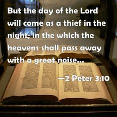 "✝✡II Peter 3:10 KJV✡✝ ( http://kristiann1.com/2015/06/18/2p310/ ) ""But the day of the Lord will come as a thief in the night; in the which the heavens shall pass away with a great noise, and the elements shall melt with fervent heat, the earth also and the works that are therein shall be burned up."" ✝✡ Hallelujah & Shalom!! Love Always, Kristi Anne✡✝ #Shalom Everyone , #IStandWithIsrael , #AmYisraelChai Scripts, Lamentations, Ephesians 1, 1 Thessalonians, Deuteronomy 29, Hebrews 8, Philippians 4, Belgium, Amplified Bible"