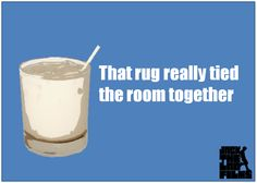The Big Lebowski Movie Quote: That rug really tied the room together.