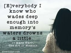 Writing Quote: [E]verybody I know who wades deep enough into memorys waters drowns a little - Mary Karr, The Art of Memoir   Ann Kroeker, Writing Coach