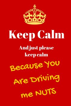 Keep Calm, And Just Please Keep Calm, Because You Are Driving Me Nuts
