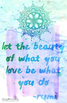 """""""let the beauty of what you love be what you do."""" -rumi #quote #inspiration"""