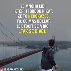 Je mnoho lidí, kteří ti budou říkat, že to nedokážeš. To, co Words Can Hurt, Love Pain, Light Of Life, Business Inspiration, True Words, Free Time, Motto, Quotations, Motivational Quotes