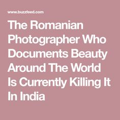 The Romanian Photographer Who Documents Beauty Around The World Is Currently Killing It In India