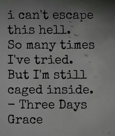 Three Days Grace. For all the kids with broken homes and feel like they can't escape because they're underaged. Just take it day by day. You will eventually get out and be able to live your life the way you plan to.