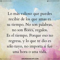 Lo más valioso que puedes recibir de los que amas es su tiempo. No son palabras, no son flores, regalos. Es el tiempo. Porque eso no regresa, y lo que te dio es sólo tuyo, no importa si fue una hora o una vida. Positive Thoughts, Deep Thoughts, Positive Quotes, Spanish Inspirational Quotes, Spanish Quotes, Best Quotes, Life Quotes, Frases Love, True Love Stories