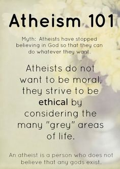 """Atheism, Religion, God is Imaginary, Morality. Atheism 101. Myth: Atheists have stopped believing in god so that they can do whatever they want. Atheists do not want to be moral, they strive to be ethical by considering the many """"grey"""" areas of life. An atheist is a person who does not believe that any gods exist."""