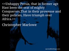 Christopher Marlowe - quote-Unhappy Persia, that in former age Hast been the seat of mighty Conquerors,That in their prowesse and their policies, Have triumph over Africa.Source: quoteallthethings.com #ChristopherMarlowe #quote #quotation #aphorism #quoteallthethings