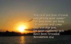 Who will not fear, O Lord, and glorify your name? For you alone are holy.  All nations will come  and worship you, for your righteous acts have been revealed. Revelation 15:4