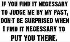 If you find it necessary to judge me by my past, don't be surprised when I find it necessary to put you there. thedailyquotes.com