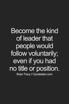 Become the kind of leader that people would follow voluntarily; even if you had no title or position. #leadership #quote