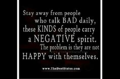 Stay away from negative people! They are not happy with themselves so they try and bring everyone else down to their miserable level!