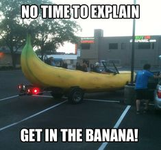 No time to explain get in the banana