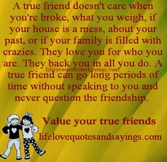 A true friend doesn't care when you're broke, what you weigh, if your house is a mess, about your past, or if your family is filled with crazies. They love you for who you are. They back you in all you do. A true friend can go long periods of time without speaking to you and never question the friendship. Value your true friends.....Unknown