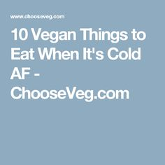 10 Vegan Things to Eat When It's Cold AF - ChooseVeg.com