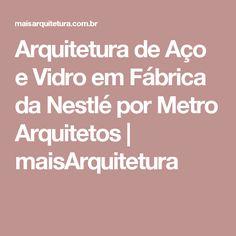 Arquitetura de Aço e Vidro em Fábrica da Nestlé por Metro Arquitetos   maisArquitetura