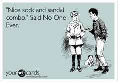 Funny Friendship Ecard: 'Nice sock and sandal combo.' Said No One Ever.