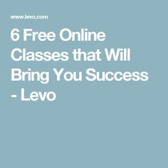 6 Free Online Classes that Will Bring You Success - Levo