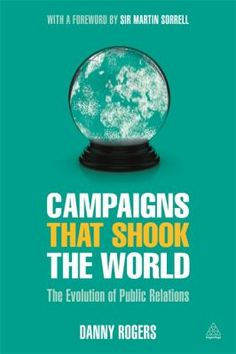 Campaigns that shook the world : the evolution of public relations