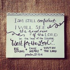 I would have lost heart, unless I had believed that I would see the goodness of the Lord in the land of the living. Wait on the Lord; be of good courage, and He shall strengthen your heart; wait, I say, on the Lord! (Psalm 27:13-14)