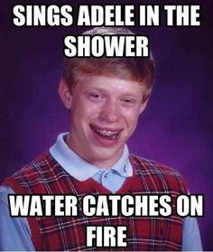 Bad luck Brian sings Adele in the shower and the water catches on fire.
