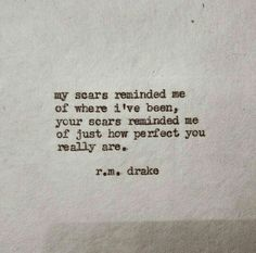 My scars reminded me of where I've been, your scars reminded me of just how perfect you really are.