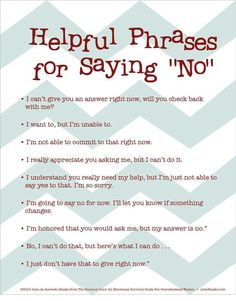 Helpful Phrases For Saying No. If you are feeling overwhelmed with the amount on your plate, and especially if you have a hard time saying no, these will help you be firm but kind!