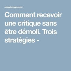 Comment recevoir une critique sans être démoli. Trois stratégies -