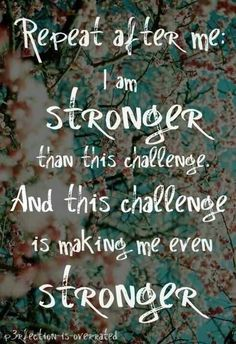 I am stronger. I can to all things through Christ. He has a purpose in my condition today and He can bring beauty and courage through it.
