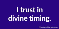 I trust in divine timing.  ** If this affirmation from The Aum Nation resonates with you, we recommend saying it to yourself 3 times every morning for a week.