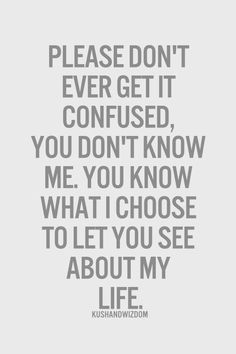 Please don't ever get it confused, you don't know me. You know what I choose to let you see about my life.