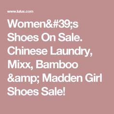 Women's Shoes On Sale. Chinese Laundry, Mixx, Bamboo & Madden Girl Shoes Sale!