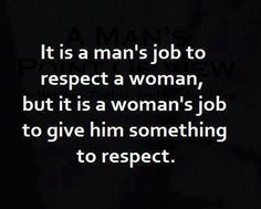 If you want respect from a guy, you have to give him something worth his respect