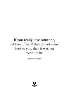 If you really love someone, set them free. If they do not come back to you, then it was not meant to be. -Unknown Author