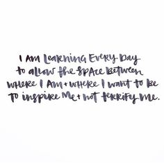 I am learning every day to allow the space between where I am and where I want to be to inspire me and not terrify me. #wordstoliveby #inspiration #happinesslifestyle